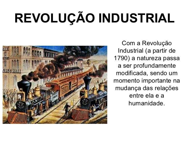 REVOLUÇÃO INDUSTRIAL               Com a Revolução             Industrial (a partir de            1790) a natureza passa  ...