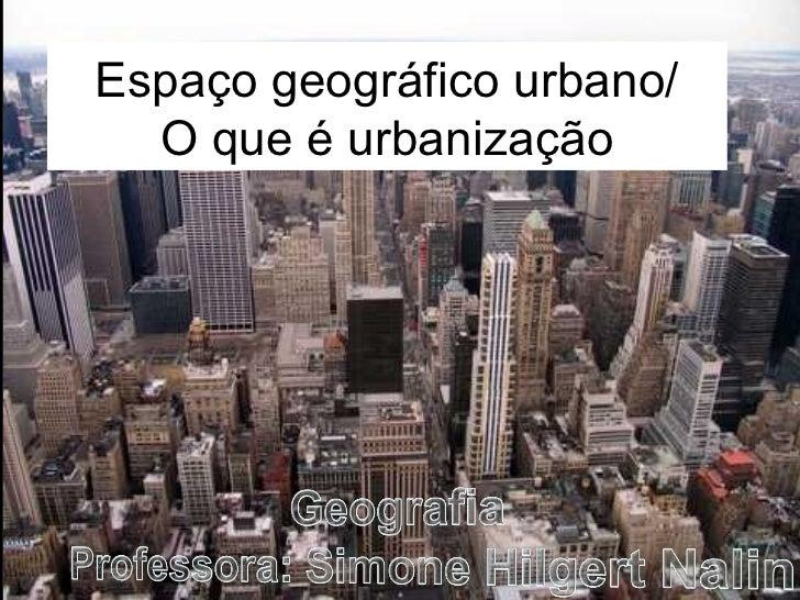 Espaço geográfico urbano/  O que é urbanização