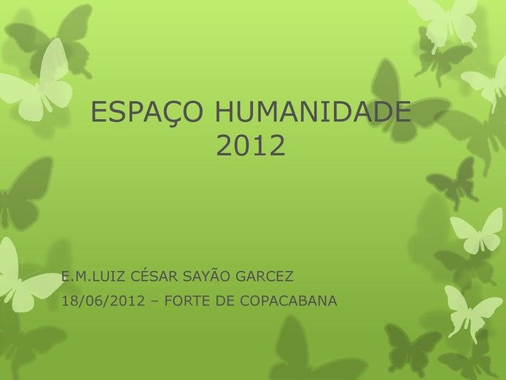 ESPAÇO HUMANIDADE          2012E.M.LUIZ CÉSAR SAYÃO GARCEZ18/06/2012 – FORTE DE COPACABANA