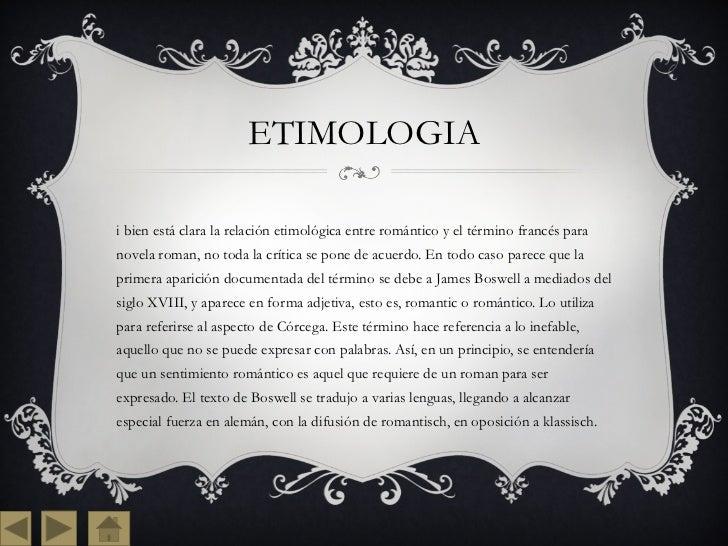 ETIMOLOGIA <ul><li>Si bien está clara la relación etimológica entre romántico y el término francés para novela roman, no t...