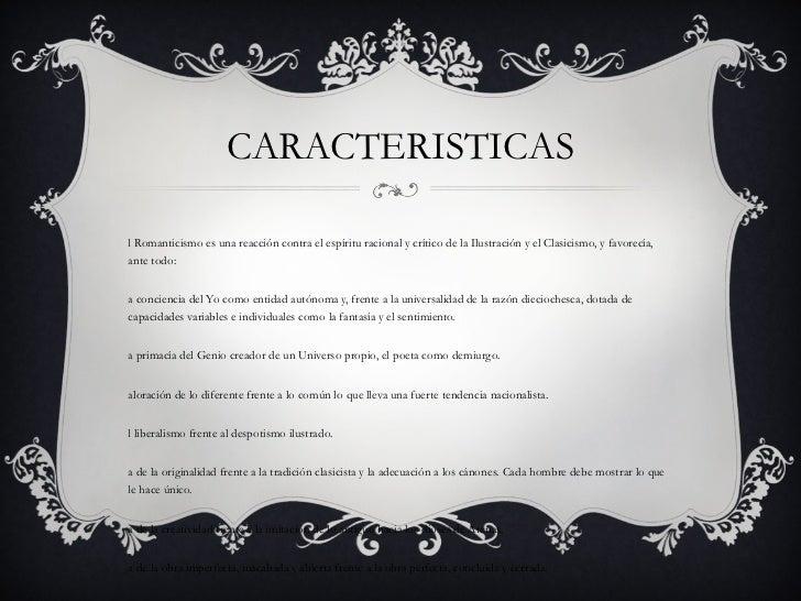CARACTERISTICAS <ul><li>El Romanticismo es una reacción contra el espíritu racional y crítico de la Ilustración y el Clasi...