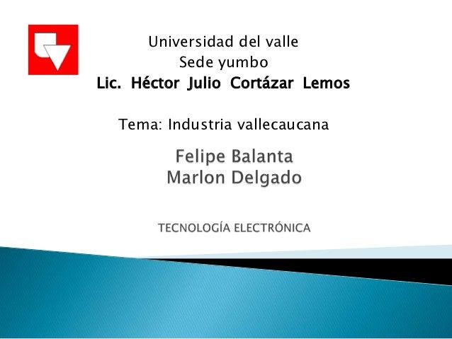 Universidad del valle           Sede yumboLic. Héctor Julio Cortázar Lemos  Tema: Industria vallecaucana