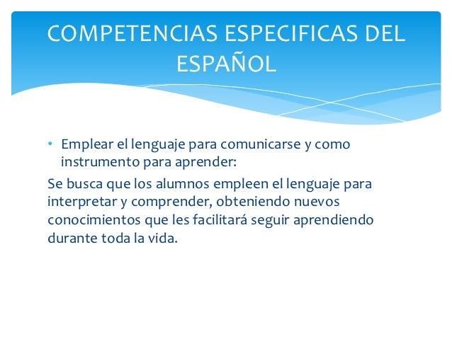 COMPETENCIAS ESPECIFICAS DEL        ESPAÑOL• Emplear el lenguaje para comunicarse y como  instrumento para aprender:Se bus...