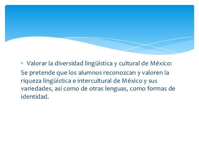 • Valorar la diversidad lingüística y cultural de México:Se pretende que los alumnos reconozcan y valoren lariqueza lingüí...