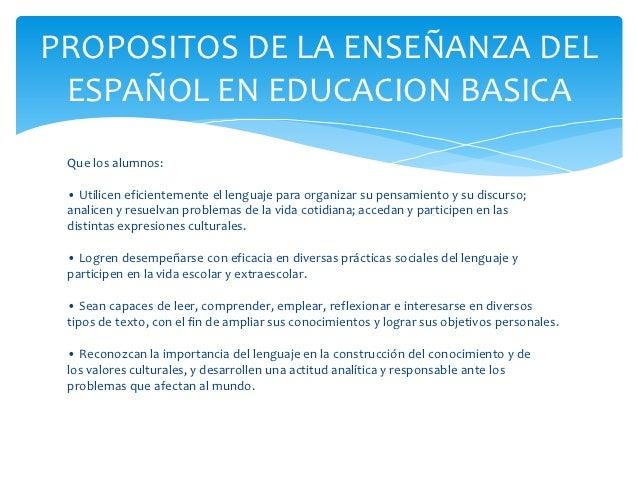 PROPOSITOS DE LA ENSEÑANZA DEL ESPAÑOL EN EDUCACION BASICA Que los alumnos: • Utilicen eficientemente el lenguaje para org...