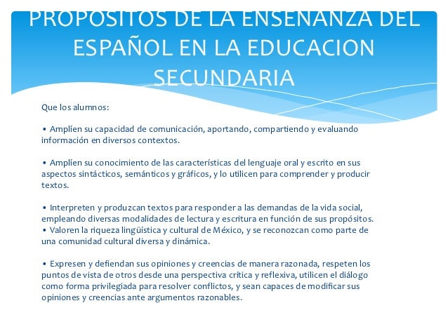 PROPOSITOS DE LA ENSEÑANZA DEL   ESPAÑOL EN LA EDUCACION         SECUNDARIA Que los alumnos: • Amplíen su capacidad de com...