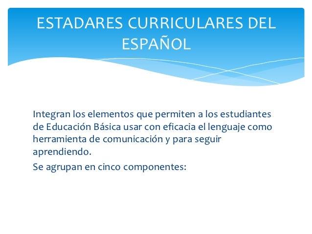 ESTADARES CURRICULARES DEL         ESPAÑOLIntegran los elementos que permiten a los estudiantesde Educación Básica usar co...