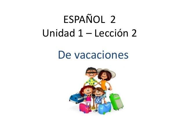 ESPAÑOL 2 Unidad 1 – Lección 2 De vacaciones