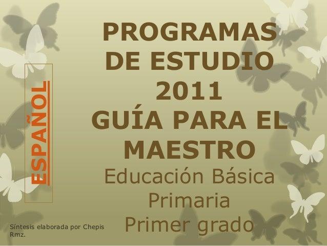 PROGRAMASDE ESTUDIO2011GUÍA PARA ELMAESTROEducación BásicaPrimariaPrimer gradoESPAÑOLSíntesis elaborada por ChepisRmz.