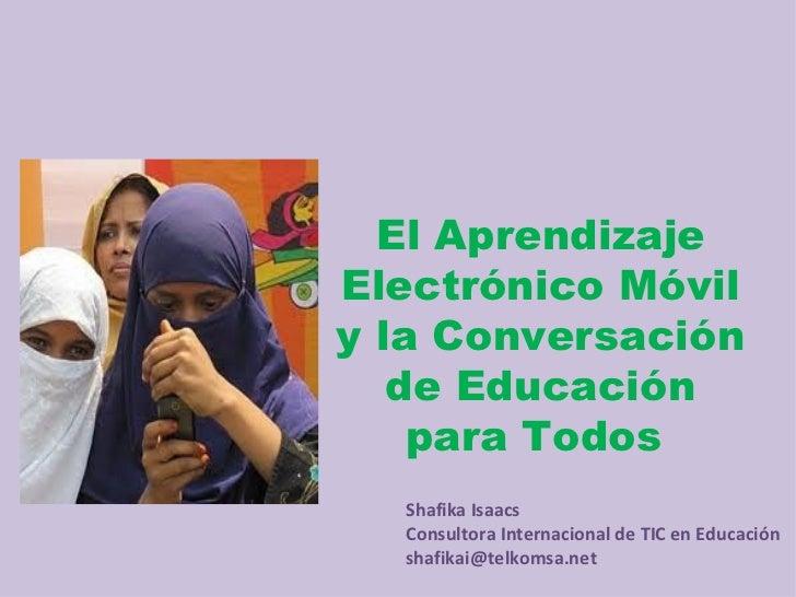 El AprendizajeElectrónico Móvily la Conversación   de Educación    para Todos  Shafika Isaacs  Consultora Internacional de...