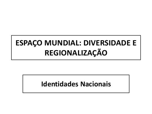 ESPAÇO MUNDIAL: DIVERSIDADE E REGIONALIZAÇÃO Identidades Nacionais