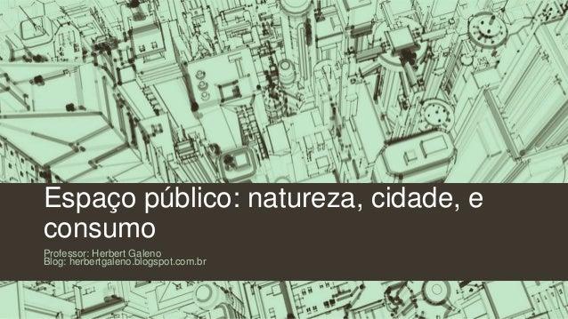 Espaço público: natureza, cidade, e consumo Professor: Herbert Galeno Blog: herbertgaleno.blogspot.com.br