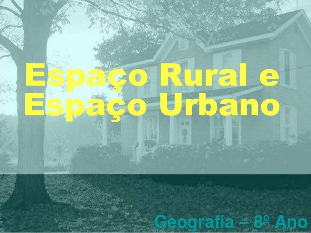 Espaço Rural e Espaço Urbano Geografia – 8º Ano