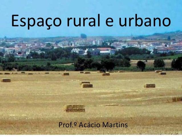 Espaço rural e urbano      Prof.º Acácio Martins