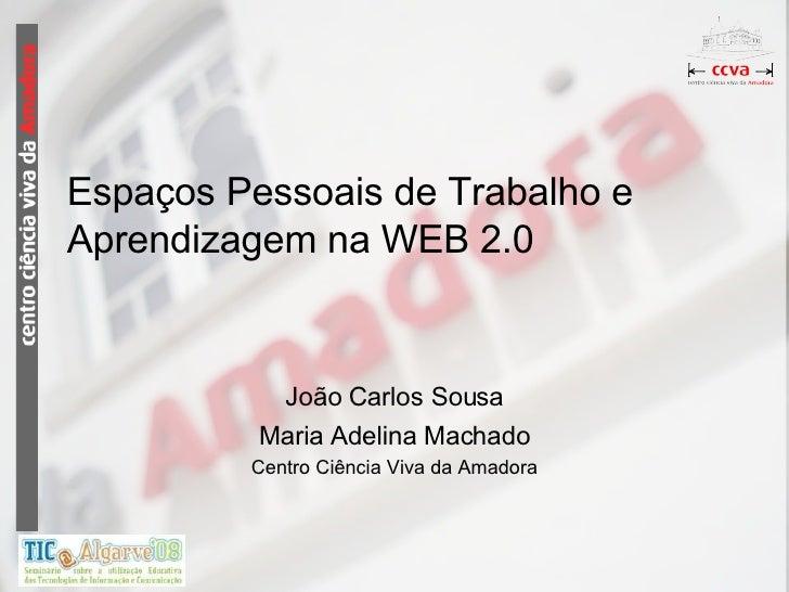 Espaços Pessoais de Trabalho e Aprendizagem na WEB 2.0 João Carlos Sousa Maria Adelina Machado Centro Ciência Viva da Amad...