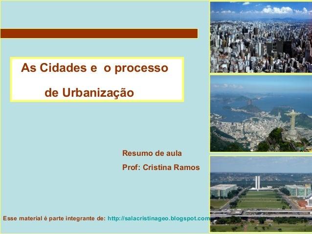 As Cidades e o processo de Urbanização Resumo de aula Prof: Cristina Ramos Esse material é parte integrante de: http://sal...