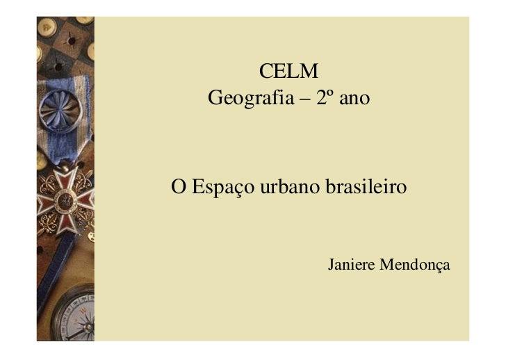 CELM     Geografia – 2º ano    O Espaço urbano brasileiro                    Janiere Mendonça