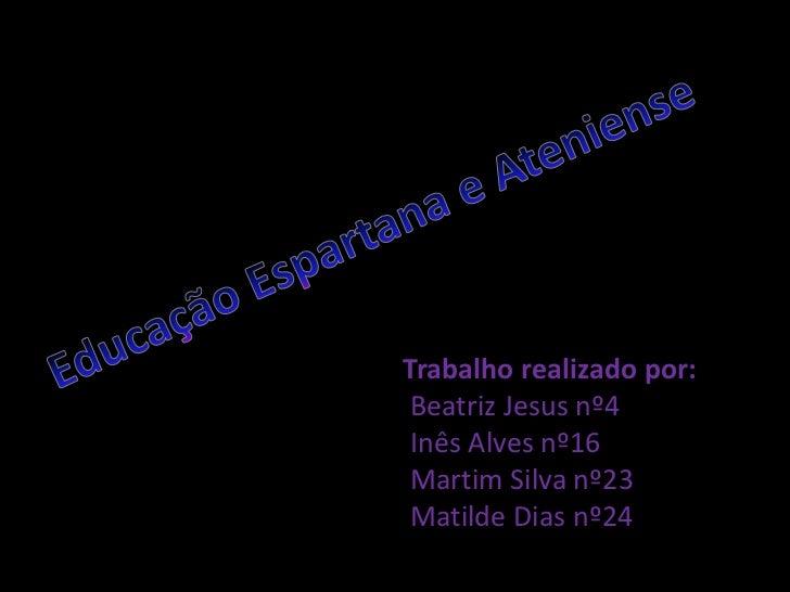 Educação Espartana e Ateniense<br />Trabalho realizado por: Beatriz Jesus nº4 Inês Alves nº16<br /> Martim Silva nº23 Mati...