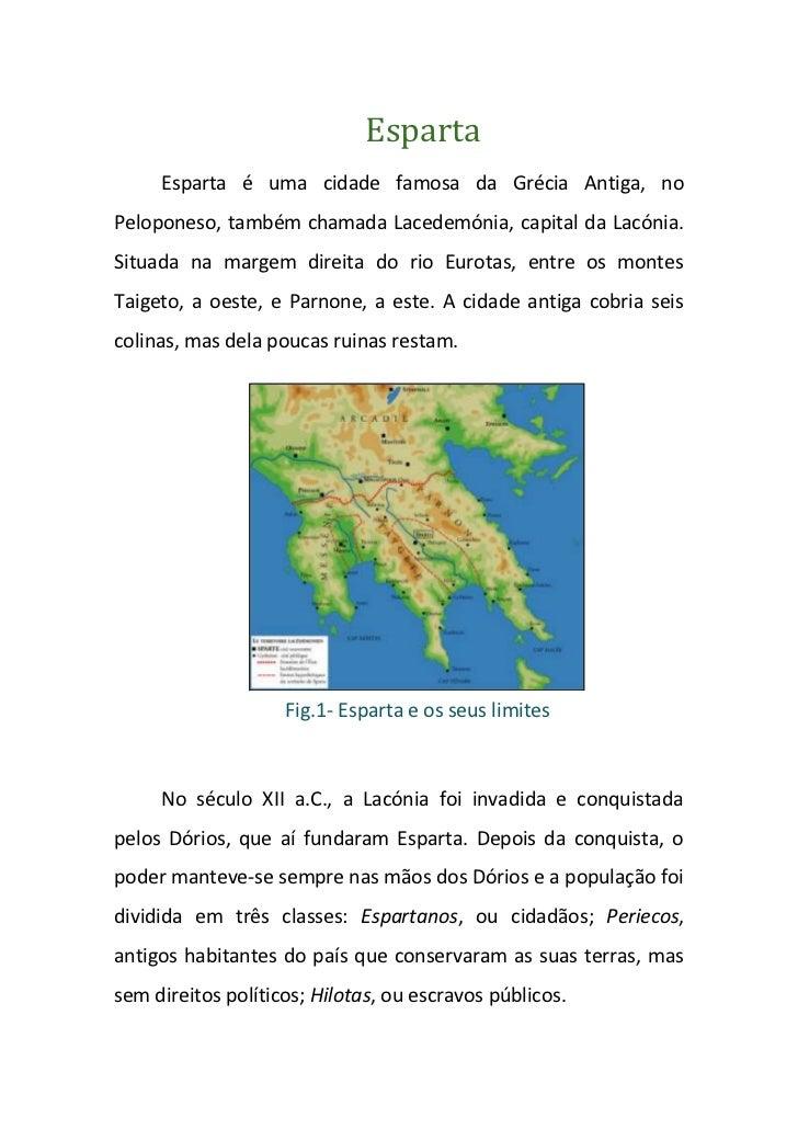 Esparta     Esparta é uma cidade famosa da Grécia Antiga, noPeloponeso, também chamada Lacedemónia, capital da Lacónia.Sit...