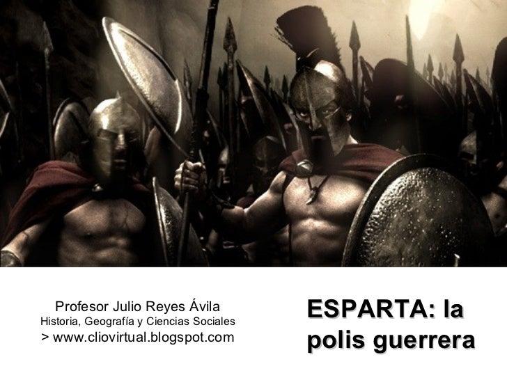 Profesor Julio Reyes Ávila Historia, Geografía y Ciencias Sociales > www.cliovirtual.blogspot.com ESPARTA: la  polis guerr...