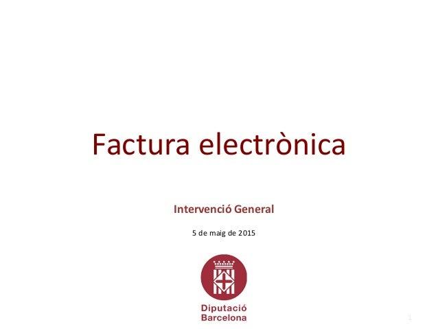 1 Intervenció General 5 de maig de 2015 Factura electrònica