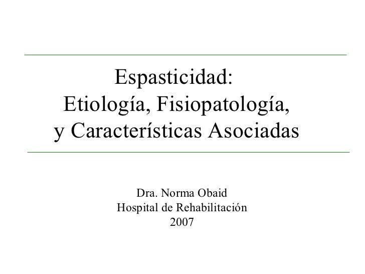 Espasticidad:  Etiología, Fisiopatología, y Características Asociadas           Dra. Norma Obaid       Hospital de Rehabil...