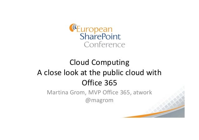 Cloud ComputingA close look at the public cloud with             Office 365  Martina Grom, MVP Office 365, atwork         ...
