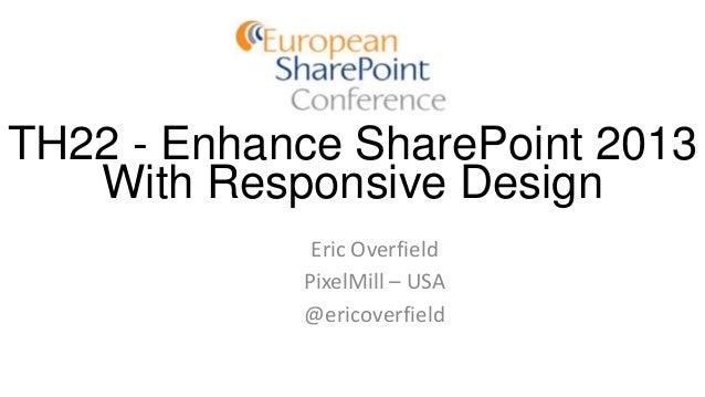TH22 - Enhance SharePoint 2013 With Responsive Design Eric Overfield PixelMill – USA @ericoverfield