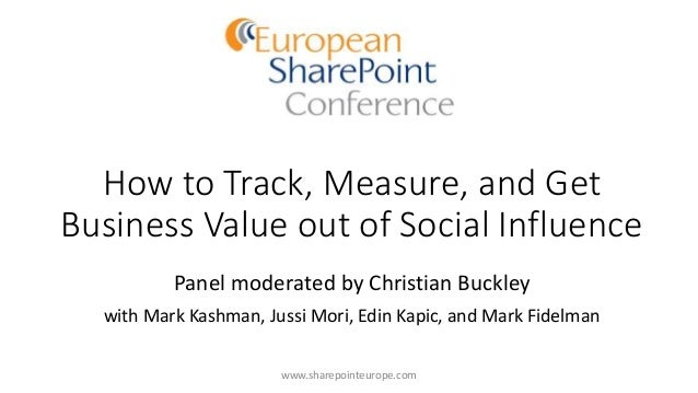 How to Track, Measure, and Get Business Value out of Social Influence Panel moderated by Christian Buckley with Mark Kashm...