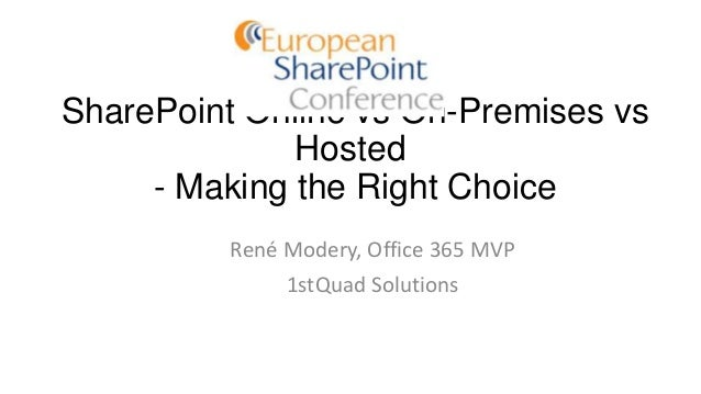 SharePoint Online vs On-Premises vs Hosted - Making the Right Choice René Modery, Office 365 MVP 1stQuad Solutions