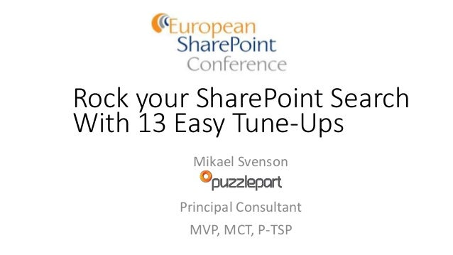 Rock your SharePoint Search With 13 Easy Tune-Ups Mikael Svenson Principal Consultant MVP, MCT, P-TSP