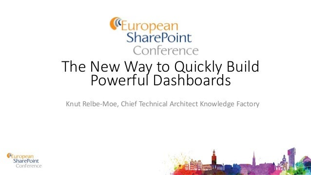The New Way to Quickly Build Powerful Dashboards Knut Relbe-Moe, Chief Technical Architect Knowledge Factory
