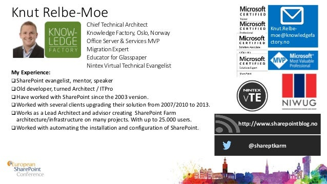 Knut Relbe-Moe My Experience:  SharePoint evangelist, mentor, speaker  Old developer, turned Architect / ITPro  Have wo...