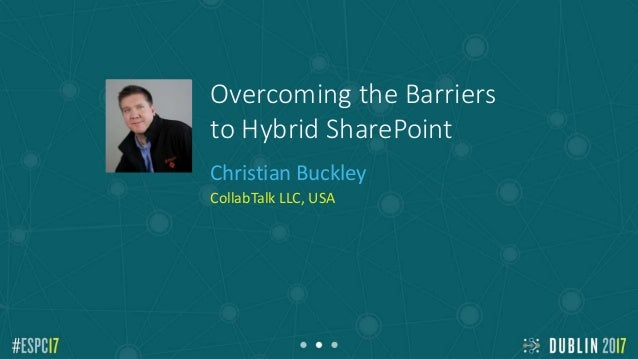 Overcoming the Barriers to Hybrid SharePoint Christian Buckley CollabTalk LLC, USA