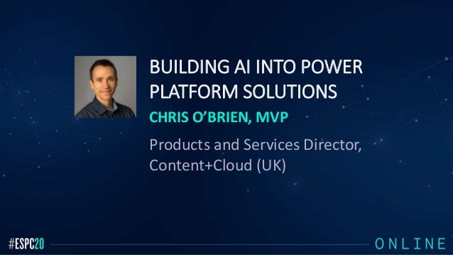 BUILDING AI INTO POWER PLATFORM SOLUTIONS CHRIS O'BRIEN, MVP Products and Services Director, Content+Cloud (UK)