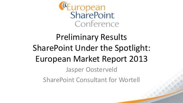 Preliminary ResultsSharePoint Under the Spotlight: European Market Report 2013         Jasper Oosterveld  SharePoint Consu...