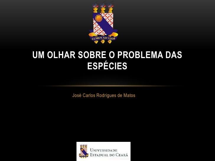 UM OLHAR SOBRE O PROBLEMA DAS           ESPÉCIES       José Carlos Rodrigues de Matos