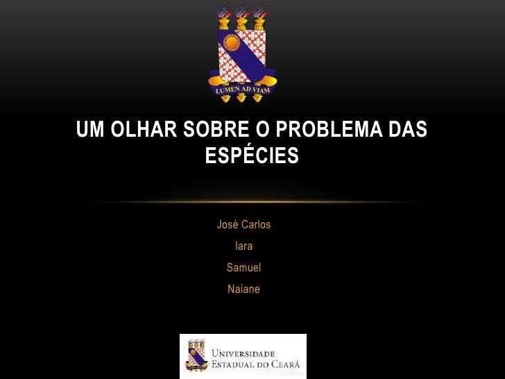 UM OLHAR SOBRE O PROBLEMA DAS           ESPÉCIES           José Carlos              Iara            Samuel             Nai...