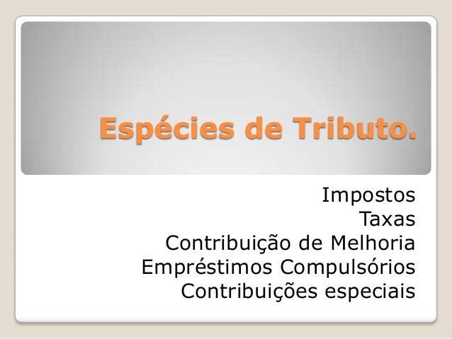 Espécies de Tributo. Impostos Taxas Contribuição de Melhoria Empréstimos Compulsórios Contribuições especiais