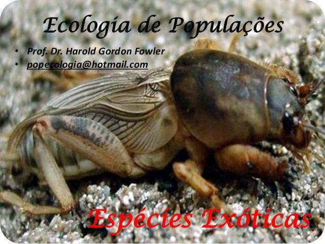 Ecologia de Populações • Prof. Dr. Harold Gordon Fowler • popecologia@hotmail.com  Espécies Exóticas