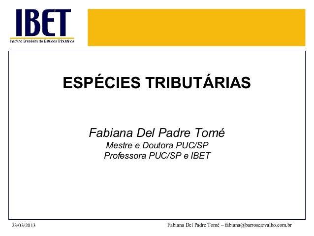 ESPÉCIES TRIBUTÁRIAS               Fabiana Del Padre Tomé                 Mestre e Doutora PUC/SP                 Professo...