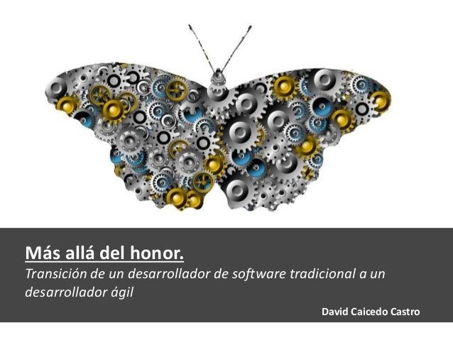 Más allá del honor. Transición de un desarrollador de software tradicional a un desarrollador ágil David Caicedo Castro
