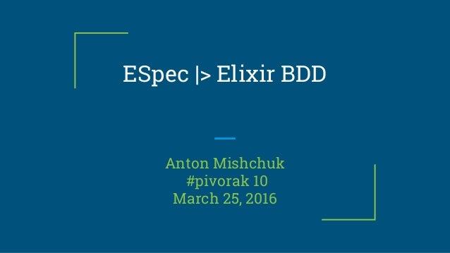 ESpec |> Elixir BDD Anton Mishchuk #pivorak 10 March 25, 2016