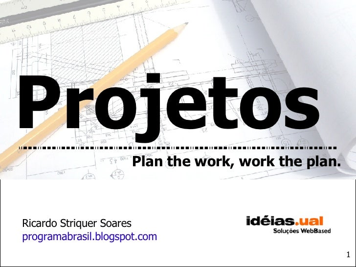 Plan the work, work the plan. Projetos Ricardo Striquer Soares programabrasil.blogspot.com 1