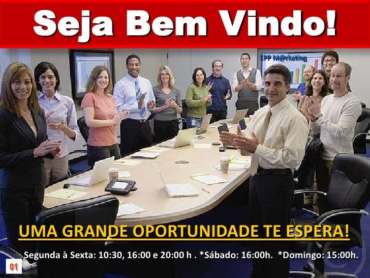 Seja Bem Vindo!<br />EPP M@rketing<br />UMA GRANDE OPORTUNIDADE TE ESPERA!<br />Segunda à Sexta: 10:30, 16:00 e 20:00 h . ...