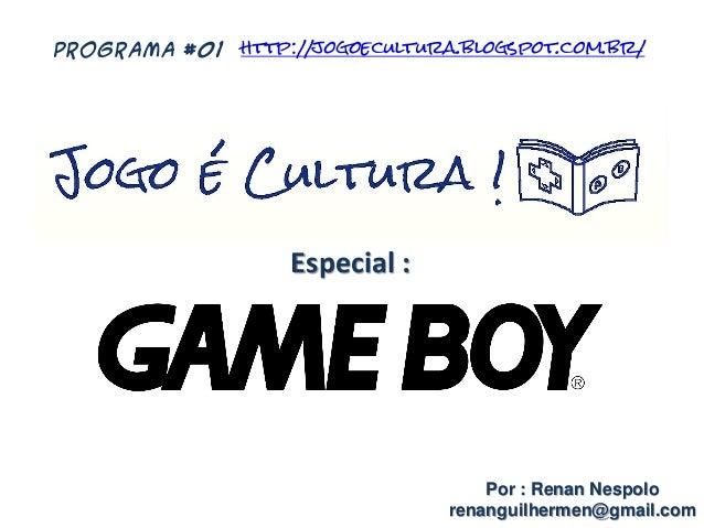 Especial : Por : Renan Nespolo renanguilhermen@gmail.com PROGRAMA #01 http://jogoecultura.blogspot.com.br/