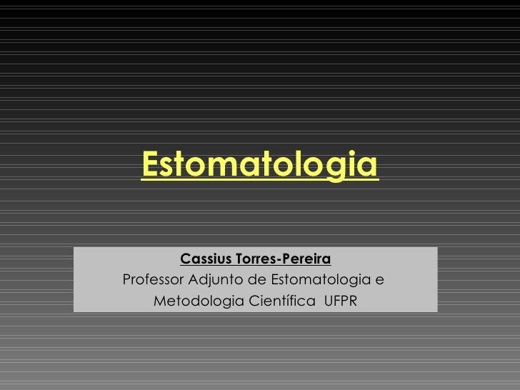 Estomatologia Cassius Torres-Pereira Professor Adjunto de Estomatologia e  Metodologia Científica  UFPR