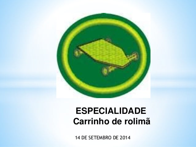 ESPECIALIDADE  Carrinho de rolimã  14 DE SETEMBRO DE 2014