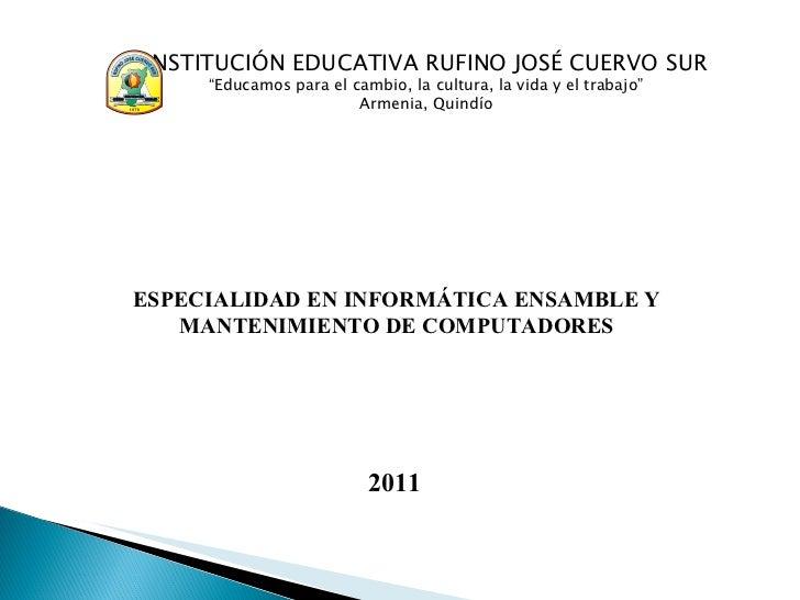 ESPECIALIDAD EN INFORMÁTICA ENSAMBLE Y MANTENIMIENTO DE COMPUTADORES 2011 INSTITUCI Ó N EDUCATIVA RUFINO JOS É  CUERVO SUR...