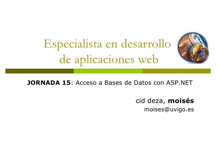 Especialista en desarrollo  de aplicaciones web JORNADA 15 : Acceso a Bases de Datos con ASP.NET cid deza,  moisés [email_...